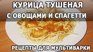 Рецепты блюд. Курица тушеная с овощами и спагетти простой рецепт для мультиварки