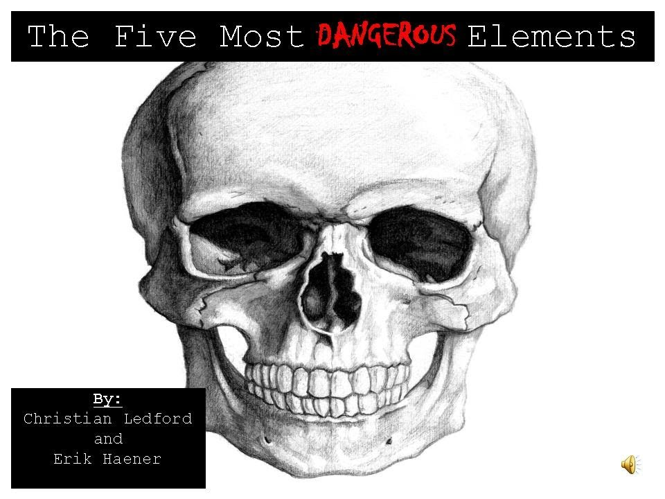 The Five Most Dangerous Elements Chemistry A Extra Credit Project
