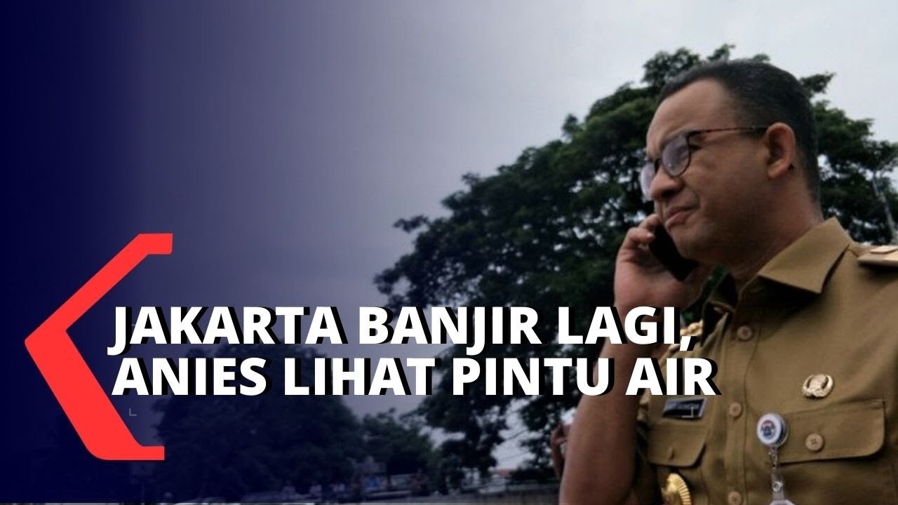 Jakarta Banjir Lagi, Anies Baswedan Tinjau Pintu Air ...
