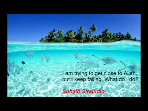 I am trying to get close to Allah but I keep failing what do I do? Suhaib Sirajudin