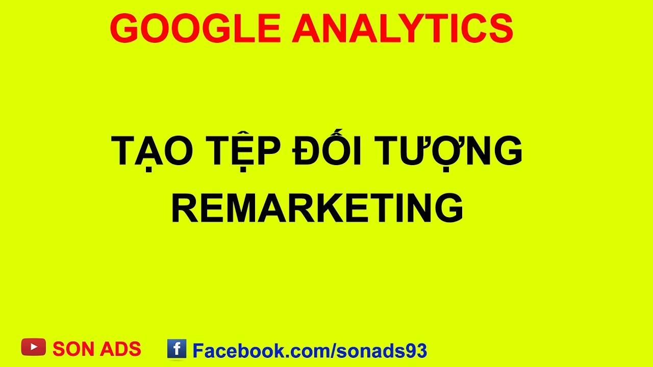 Tạo Tệp Đối Tượng Remarketing Nhanh Với Google Analytics 2020
