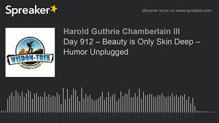 Day 912 – Beauty is Only Skin Deep – Humor Unplugged