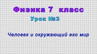 Физика - 7 класс (Урок№3 - Человек и окружающий его мир)