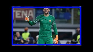 Breaking News   Chelsea transfer news: Liverpool target Alisson is Maurizio Sarri's dream signing -