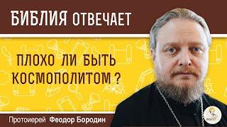 Плохо ли быть космополитом?  Библия отвечает. Протоиерей Феодор Бородин