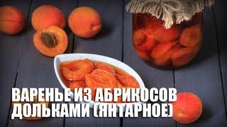 Янтарное варенье из абрикосов дольками — видео рецепт