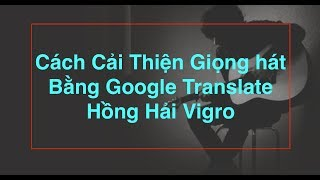 Hướng Dẫn Hát Đúng Chính Tả Cải Thiện Giọng Hát Bằng Google Translate Pop RnB Ballad Trữ Tình
