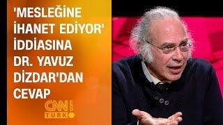 'Mesleğine ihanet ediyor' iddiasına Dr. Yavuz Dizdar'dan cevap