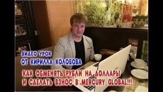 Видео УРОК от Кирилла Колобова. Как Обменять РУБЛИ на Доллары и Сделать ВЗНОС в MERCURY GLOBAL!!!