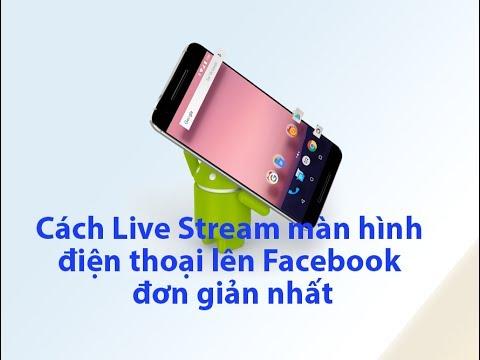 [Android] – Cách Live Stream màn hình điện thoại lên Facebook đơn giản nhất