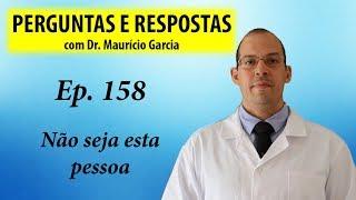 Não seja esta pessoa -  Perguntas e Respostas com Dr Mauricio Garcia - Ep 158