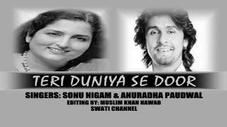 TERI DUNIYA SE DOOR ( Singers, Sonu Nigam & Anuradha Paudwal )