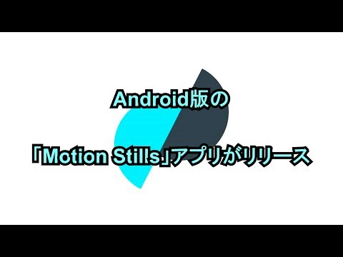 Android版の「Motion Stills」アプリがリリース