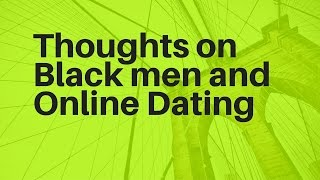 Thoughts on Black Men and Online Dating | online dating tips for men | pof secrets | tinder help