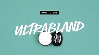 How To Use: Ultrabland | Lush
