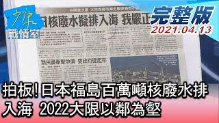 【完整版中集】拍板!日本福島百萬噸核廢水排入海 2022大限以鄰為壑? 少康戰情室 20210413
