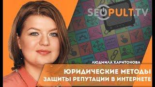 Юридические методы защиты репутации компании в интернете. Людмила Харитонова