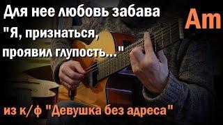 """Для нее любовь забава (Я, признаться, проявил...) - """"Девушка без адреса"""", как играть на гитаре"""