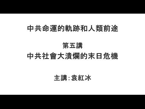 中共社会大溃烂的末日危机(中共命运的轨迹和人类前途 第五讲)【袁红冰纵论天下】 04102021