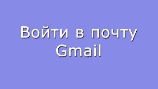 Войти в свой почтовый ящик Gmail