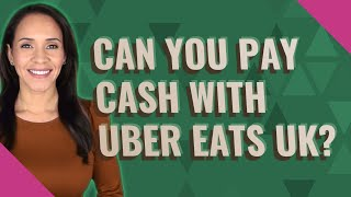 Can you pay cash with uber eats UK?