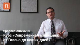 Ярослав Ашихмин - курс «Современная медицина: от Галена до наших дней»