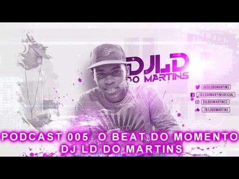 PODCAST 005 DJ LD DO MARTINS - O BEAT DO MOMENTO  (LANÇAMENTO 2017 )