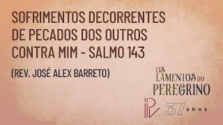 Salmo 143 | Os Lamentos do Peregrino  | Rev  José Alex Barreto