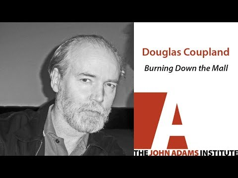 Douglas Coupland on Burning Down the Mall - The John Adams Institute