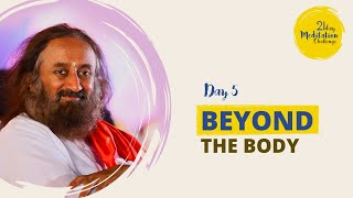Beyond the Body | Day 5 of the 21 Day Meditation Challenge with Gurudev