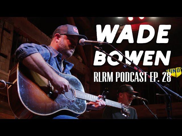 Wade Bowen - RLRM Podcast Ep. 28