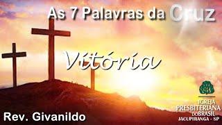 As 7 Palavras da Cruz -Vitória- Rev. Givanildo