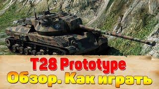 Как играть на T28 Prototype. T28 Prototype гайд. Как правильно играть на Т28 Прототип видео.