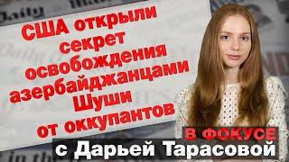 США открыли секрет освобождения азербайджанцами Шуши от оккупантов. В фокусе с Дарьей Тарасовой