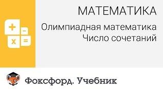 Математика. Олимпиадная математика: Число сочетаний. Центр онлайн-обучения «Фоксфорд»