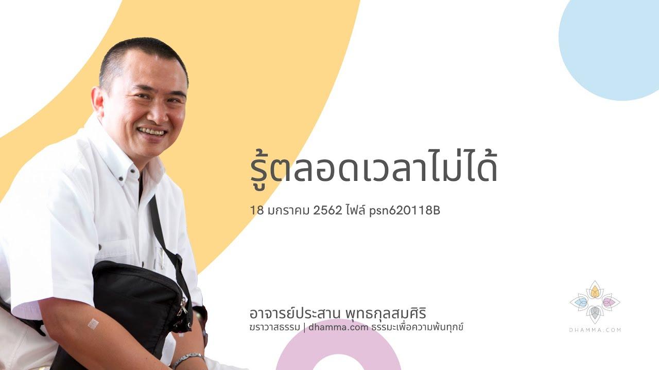 PS04-05 รู้ตลอดเวลาไม่ได้ - อ.ประสาน พุทธกุลสมศิริ (psn620118B)