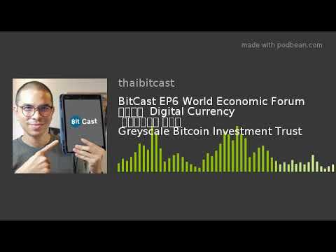 BitCast EP6 World Economic Forum สนใจ  Digital Currency  รายงาน Greyscale Bitcoin Investment Trust