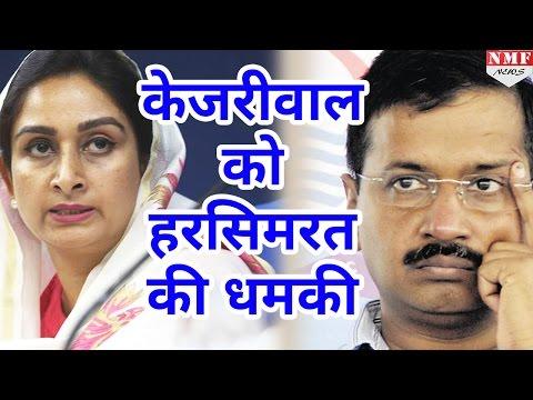 Harsimrat Kaur की Kejriwal को धमकी, इशारा कर दिया तो AAP के नेता घर से नहीं निकल सकेंगे