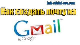 Как создать почту на gmail? Создать почту gmail.