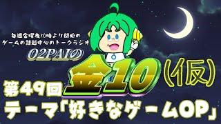 【定期配信 第49回】O2PAIのかえってきた金10【ゲーム系雑談ラジオ】テーマ『好きなゲームOP』
