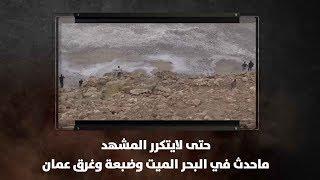 حتى لايتكرر المشهد...ماحدث في البحر الميت وضبعة وغرق عمان