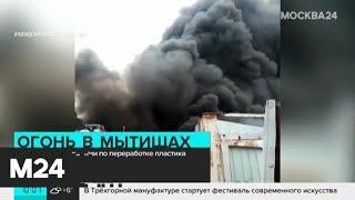 Смотреть видео Пожар на предприятии в городском округе Мытищи ликвидирован - Москва 24 онлайн