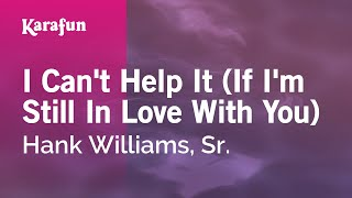 Karaoke I Can't Help It (If I'm Still In Love With You) - Hank Williams, Sr. *