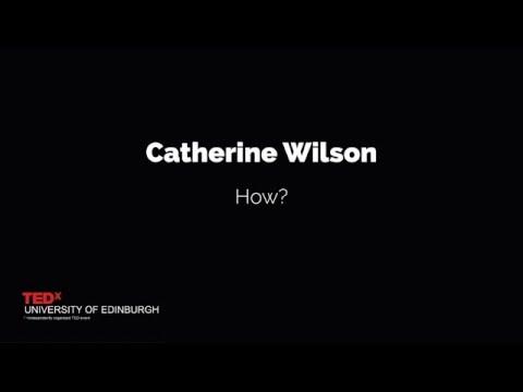 Catherine Wilson: How? | TEDxUniversityofEdinburgh SSCA 2015