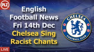 Chelsea Fans Sing Racist Song - Friday 14th December - PLZ English Football News