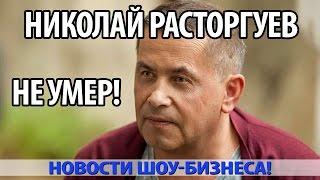 НИКОЛАЙ РАСТОРГУЕВ НЕ УМЕР!