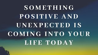 SOMETHING POSITIVE AND UNEXPECTED IS COMING INTO YOUR LIFE TODAY!