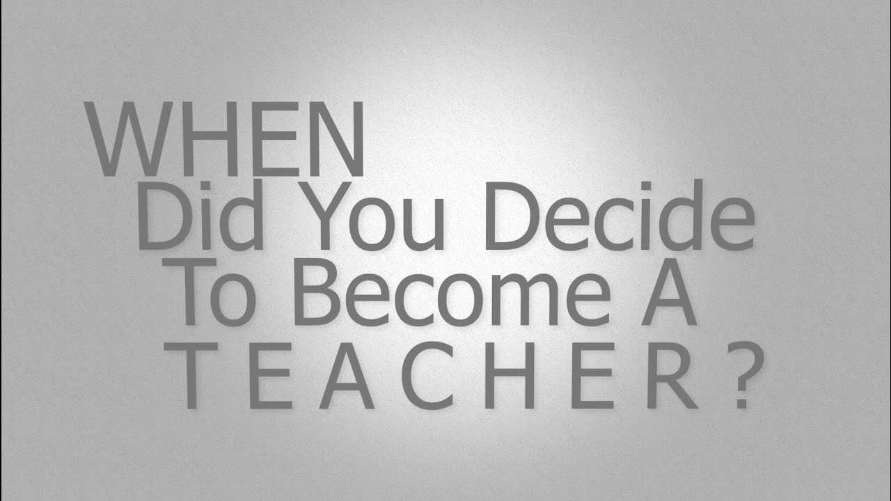 When Did You Decide To Become A Teacher ? - YouTube