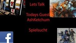 Lets Talk - Todays Guest Ash Ketchum - Spielsucht allgemein