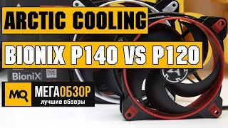Arctic Cooling BioniX P140 и Arctic Cooling BioniX P120 обзор вентиляторов